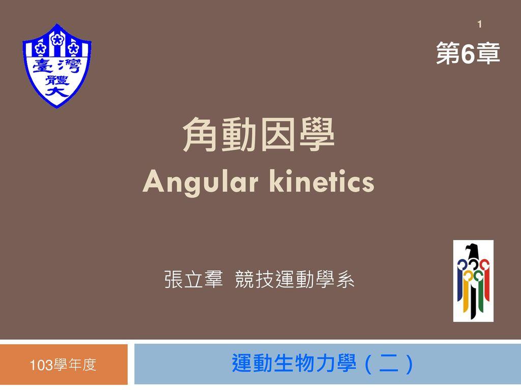 1 第6章 角動因學 Angular kinetics 張立羣 競技運動學系 103學年度 運動生物力學(二)