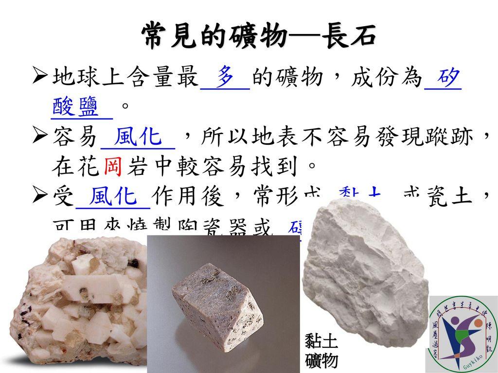 常見的礦物─長石 地球上含量最 多 的礦物,成份為 矽酸鹽 。 容易 風化 ,所以地表不容易發現蹤跡,在花岡岩中較容易找到。