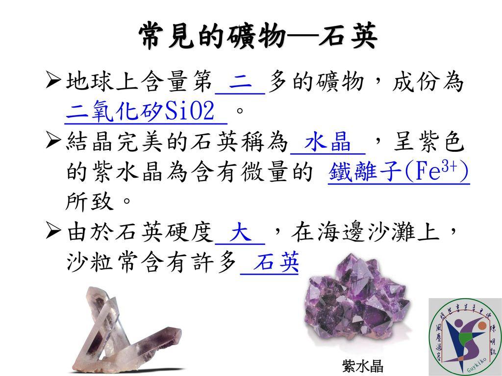 常見的礦物─石英 地球上含量第 二 多的礦物,成份為 二氧化矽SiO2 。