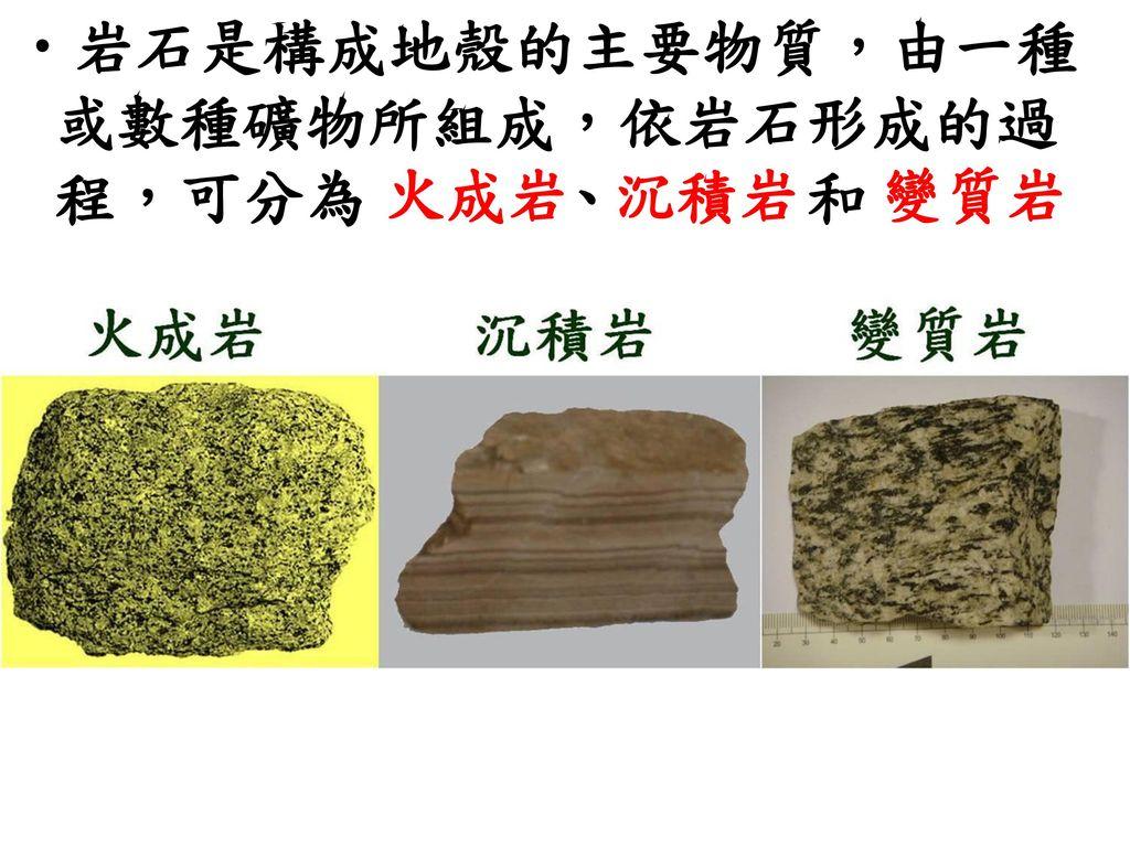 岩石是構成地殼的主要物質,由一種或數種礦物所組成,依岩石形成的過程,可分為 、 和