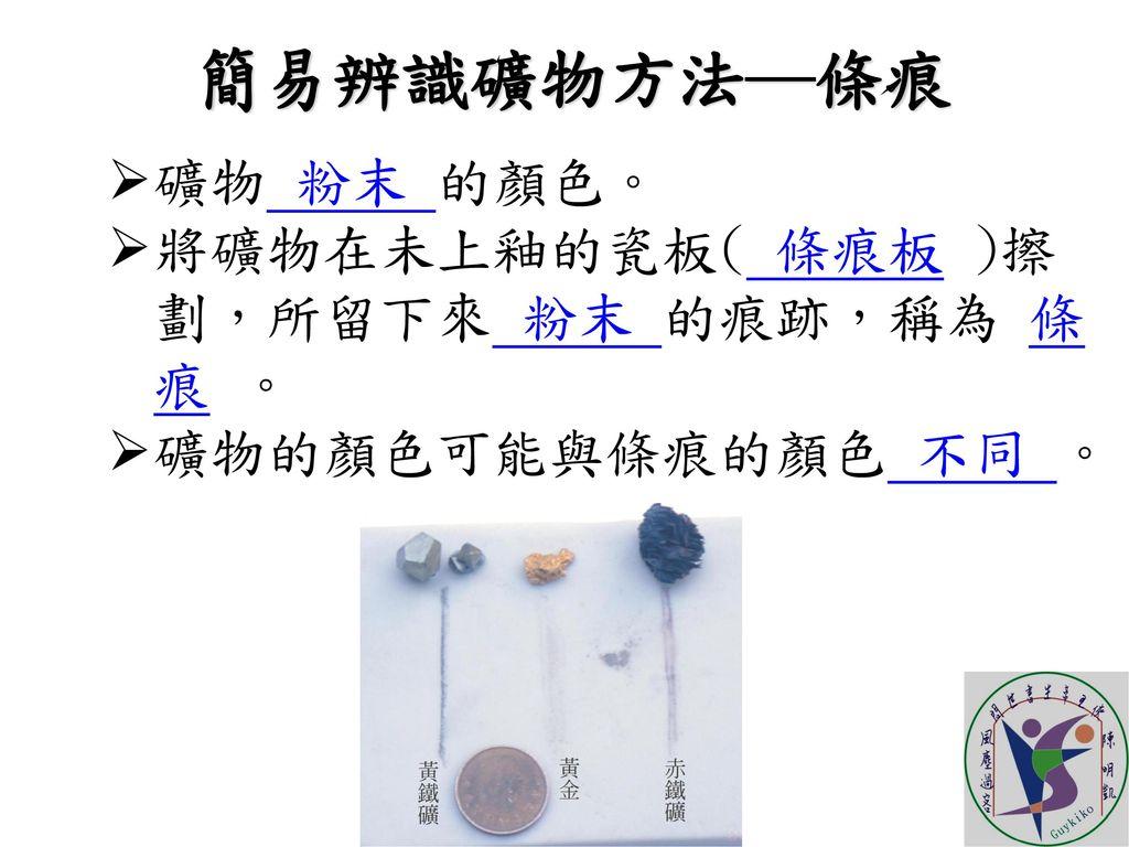 簡易辨識礦物方法─條痕 礦物 粉末 的顏色。 將礦物在未上釉的瓷板( 條痕板 )擦劃,所留下來 粉末 的痕跡,稱為 條痕 。