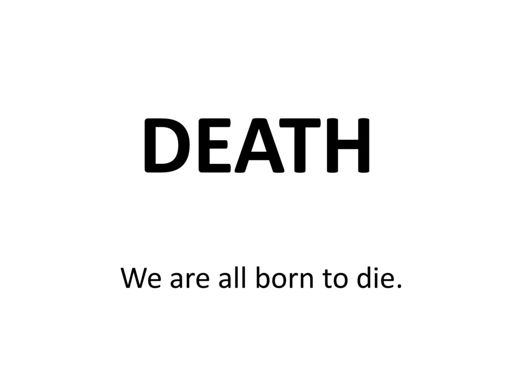 DEATH We are all born to die.