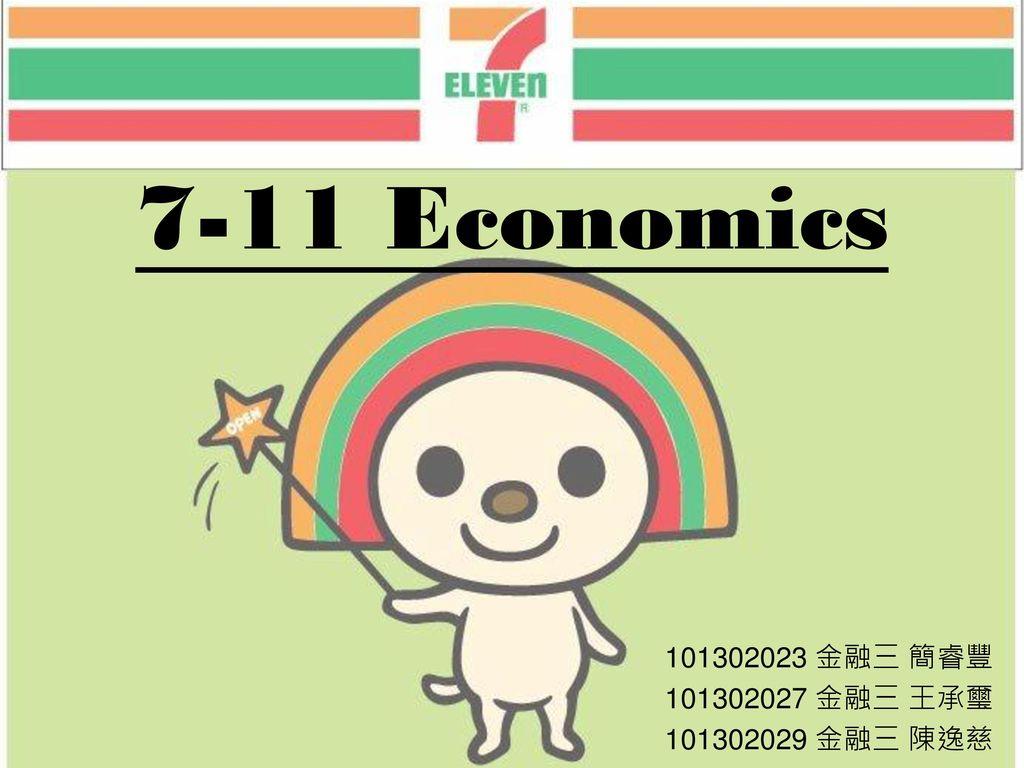 7-11 Economics 101302023 金融三 簡睿豐 101302027 金融三 王承璽 101302029 金融三 陳逸慈