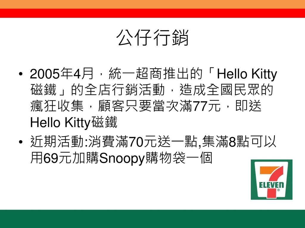 公仔行銷 2005年4月,統一超商推出的「Hello Kitty磁鐵」的全店行銷活動,造成全國民眾的瘋狂收集,顧客只要當次滿77元,即送Hello Kitty磁鐵.