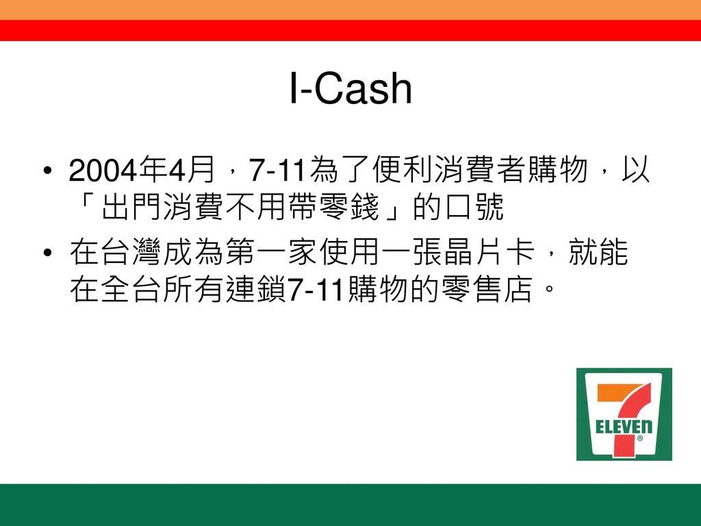 I-Cash 2004年4月,7-11為了便利消費者購物,以「出門消費不用帶零錢」的口號