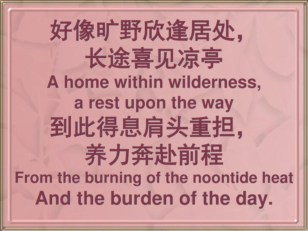 好像旷野欣逢居处, 长途喜见凉亭 A home within wilderness, a rest upon the way 到此得息肩头重担, 养力奔赴前程 From the burning of the noontide heat And the burden of the day.