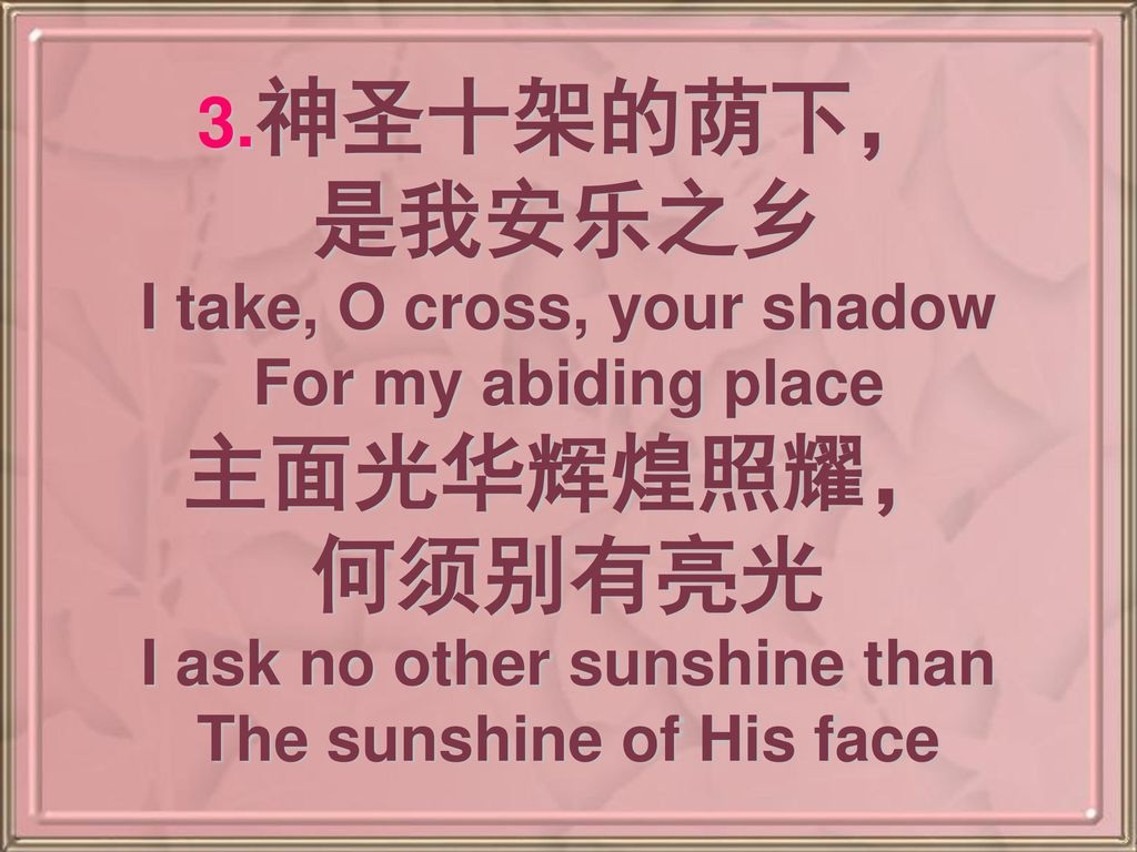3.神圣十架的荫下, 是我安乐之乡 I take, O cross, your shadow For my abiding place 主面光华辉煌照耀, 何须别有亮光 I ask no other sunshine than The sunshine of His face