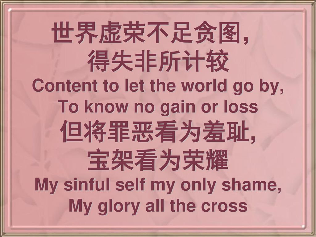 世界虚荣不足贪图, 得失非所计较 Content to let the world go by, To know no gain or loss 但将罪恶看为羞耻, 宝架看为荣耀 My sinful self my only shame, My glory all the cross