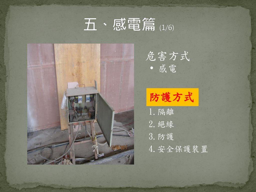 五、感電篇 (1/6) 危害方式  感電 防護方式 1.隔離 2.絕緣 3.防護 4.安全保護裝置
