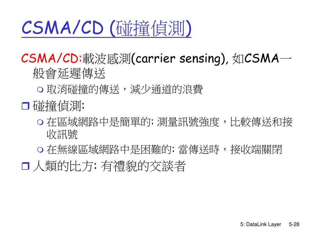 CSMA/CD (碰撞偵測) CSMA/CD:載波感測(carrier sensing), 如CSMA一般會延遲傳送 碰撞偵測: