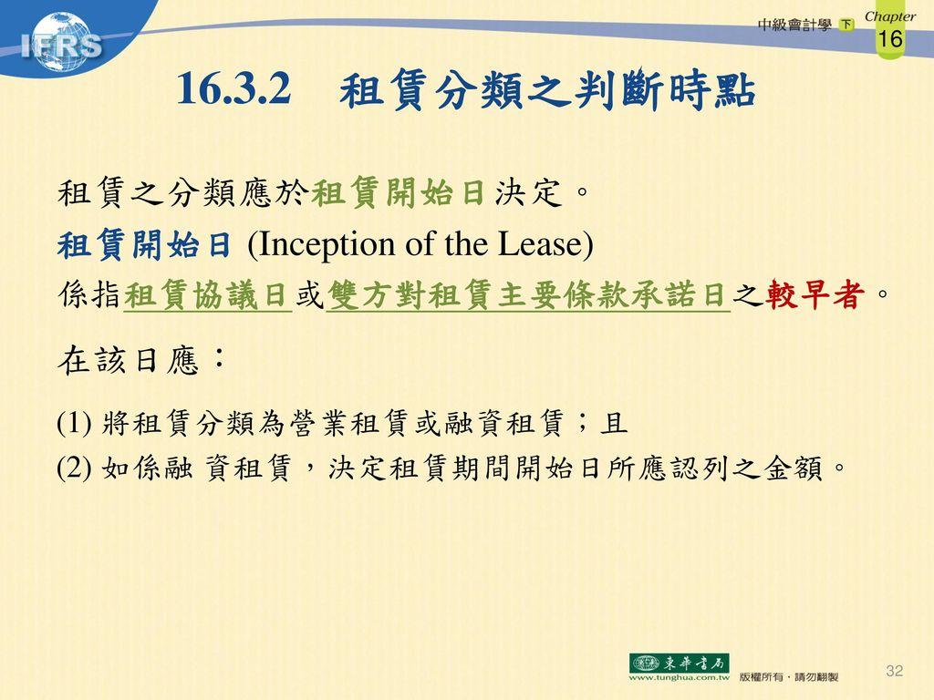 16.3.2 租賃分類之判斷時點 租賃之分類應於租賃開始日決定。 租賃開始日 (Inception of the Lease) 在該日應: