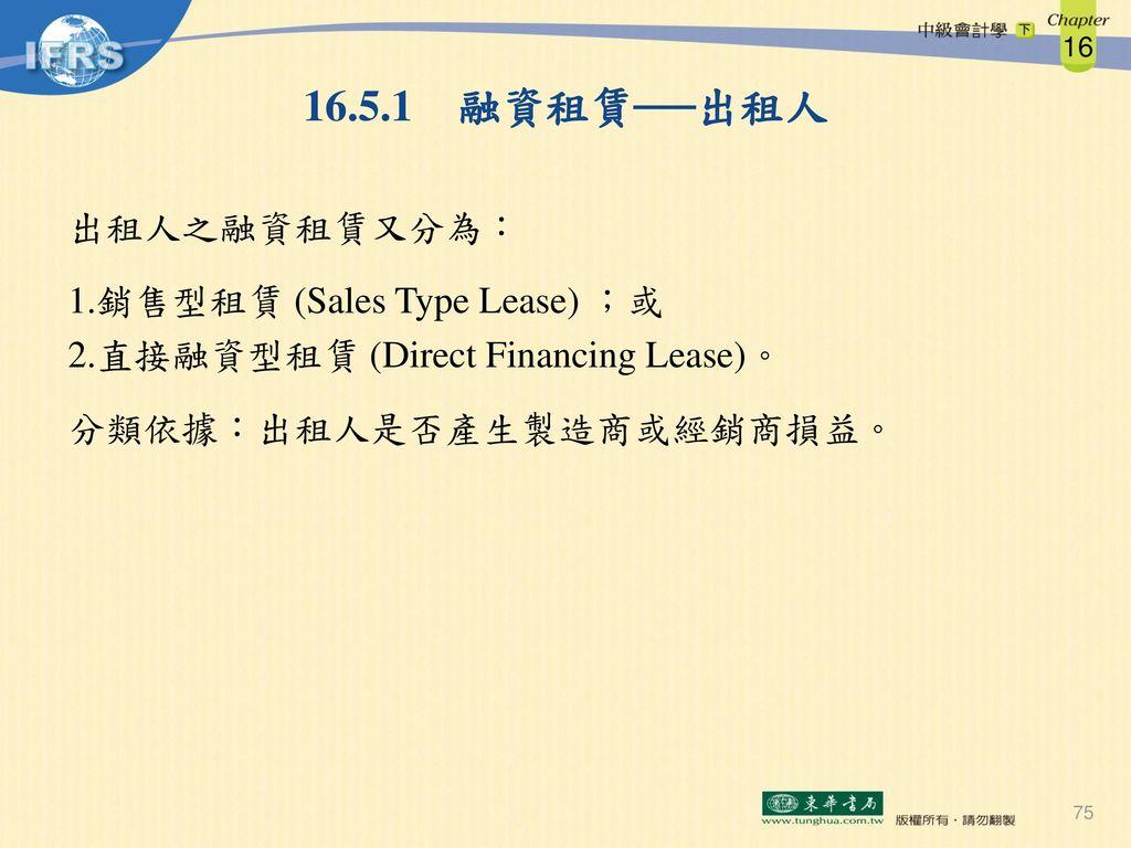 16.5.1 融資租賃──出租人 出租人之融資租賃又分為: 銷售型租賃 (Sales Type Lease) ;或