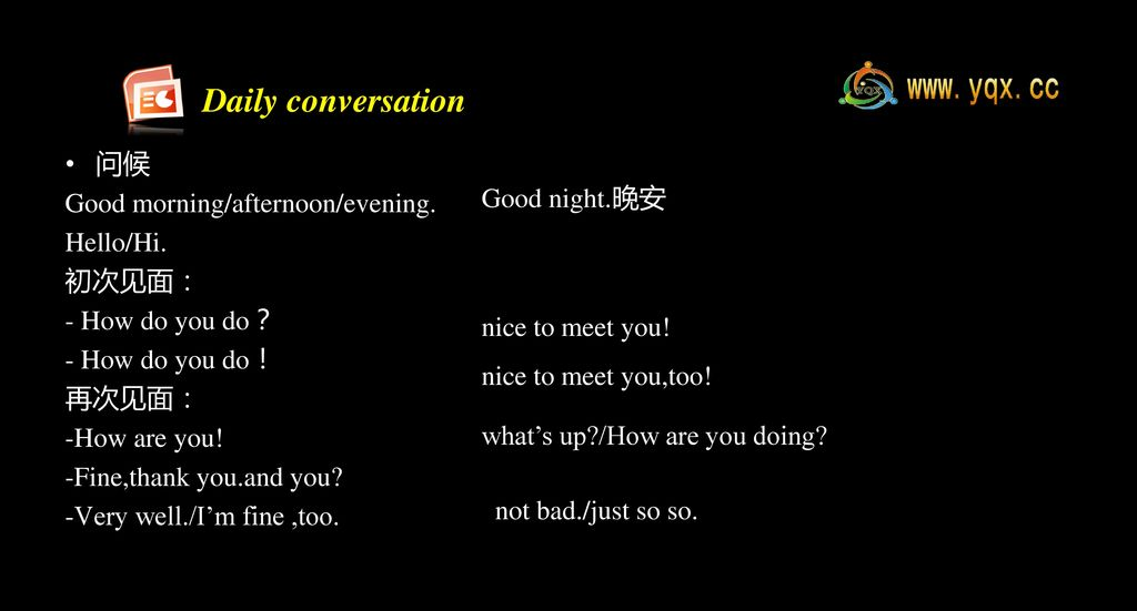 Daily conversation 问候 Good morning/afternoon/evening. Hello/Hi.