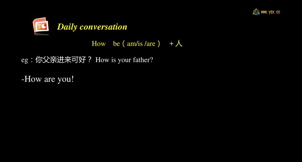 Daily conversation -How are you! eg:你父亲进来可好? How be(am/is /are) +人