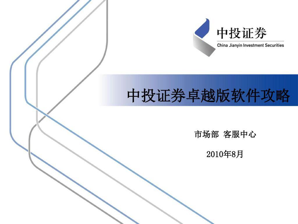 中投证券卓越版软件攻略 市场部 客服中心 2010年8月