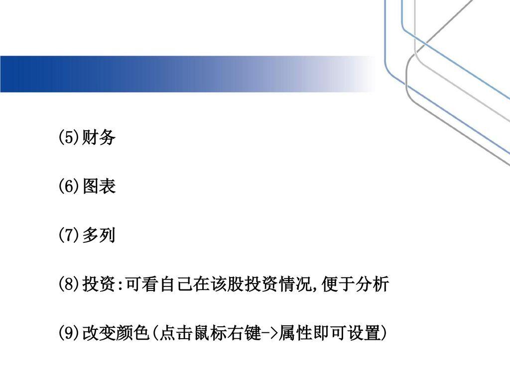 (5)财务 (6)图表 (7)多列 (8)投资:可看自己在该股投资情况,便于分析 (9)改变颜色(点击鼠标右键->属性即可设置)