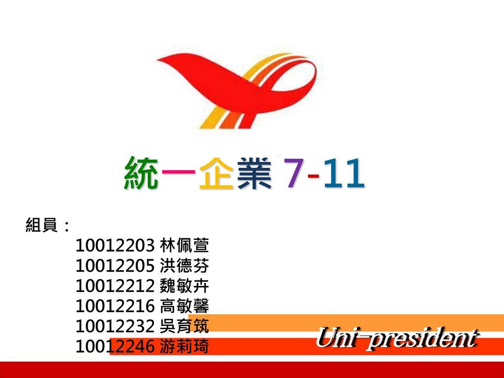 統一企業 7-11 Uni-president Uni-president 組員: 10012203 林佩萱 10012205 洪德芬
