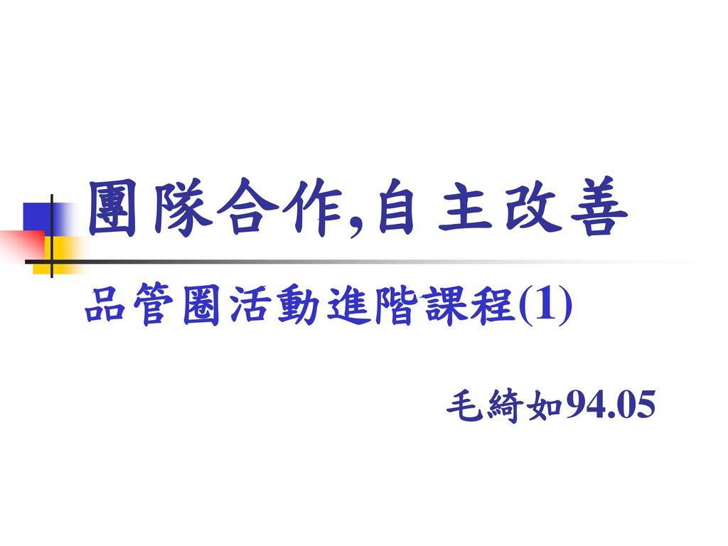 團隊合作,自主改善 品管圈活動進階課程(1) 毛綺如94.05