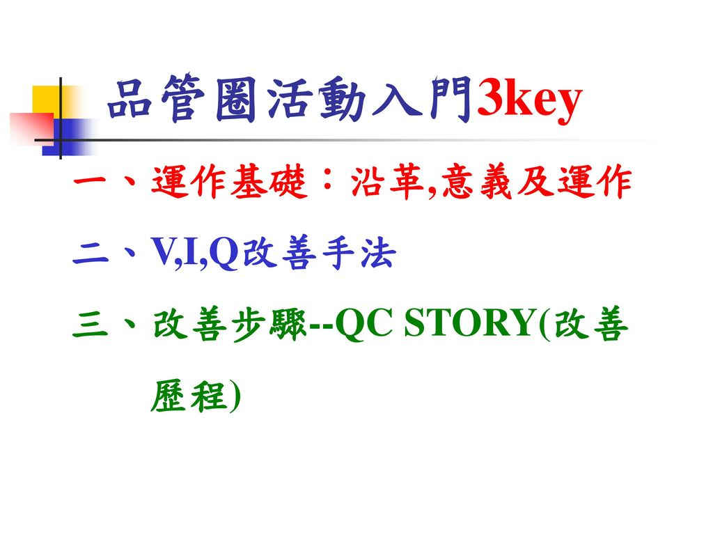 品管圈活動入門3key 一、運作基礎:沿革,意義及運作 二、V,I,Q改善手法 三、改善步驟--QC STORY(改善 歷程)