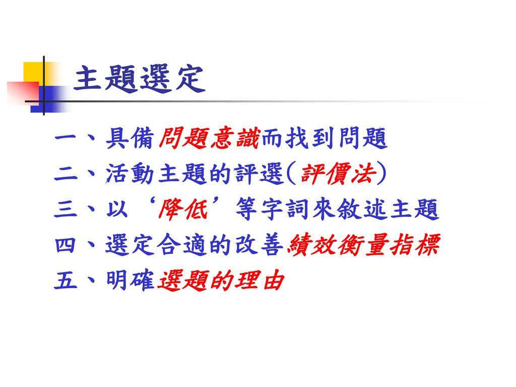 主題選定 一、具備問題意識而找到問題 二、活動主題的評選(評價法) 三、以'降低'等字詞來敘述主題 四、選定合適的改善績效衡量指標