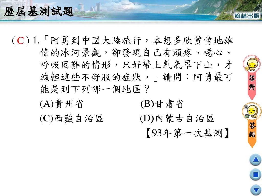 歷屆基測試題 ( ) 1.「阿勇到中國大陸旅行,本想多欣賞當地雄偉的冰河景觀,卻發現自己有頭疼、噁心、呼吸困難的情形,只好帶上氧氣罩下山,才減輕這些不舒服的症狀。」請問:阿勇最可能是到下列哪一個地區?