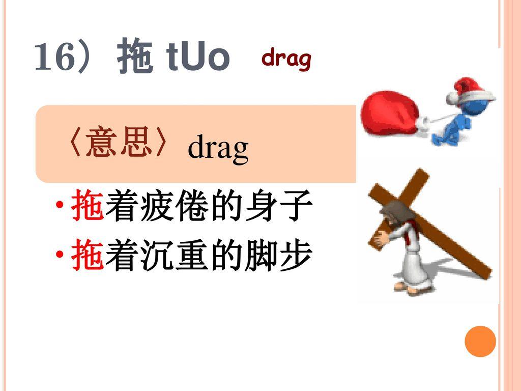 16)拖 tUo drag 〈意思〉 拖着疲倦的身子 拖着沉重的脚步 drag