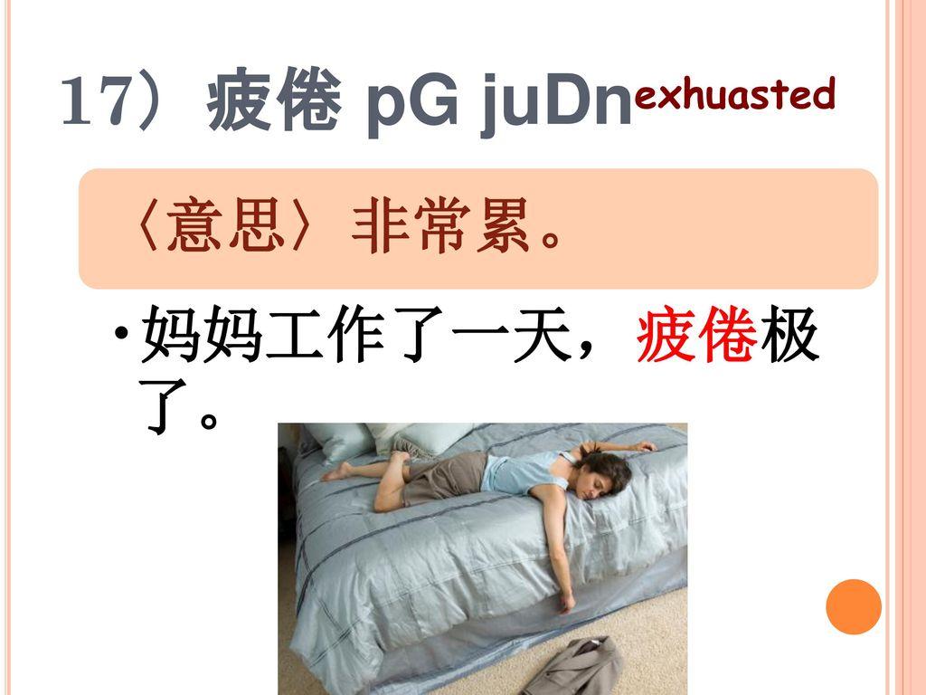 17)疲倦 pG juDn exhuasted 〈意思〉非常累。 妈妈工作了一天,疲倦极了。