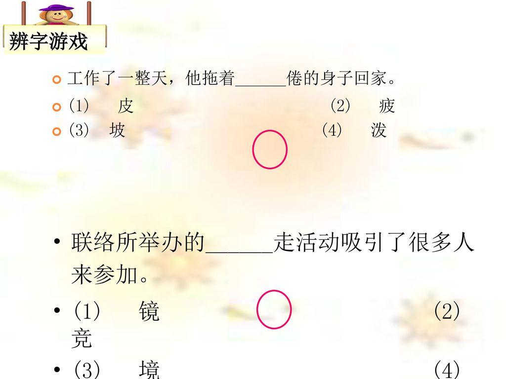 联络所举办的______走活动吸引了很多人来参加。 (1) 镜 (2) 竞 (3) 境 (4) 竟