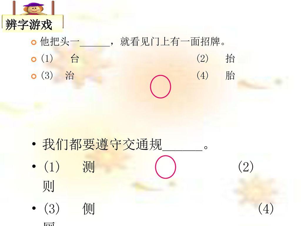 我们都要遵守交通规______。 (1) 测 (2) 则 (3) 侧 (4) 厕 辨字游戏 他把头一______,就看见门上有一面招牌。
