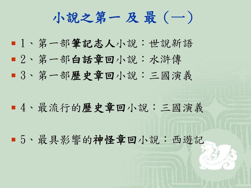 小說之第一 及 最(一) 1、第一部筆記志人小說:世說新語 2、第一部白話章回小說:水滸傳 3、第一部歷史章回小說:三國演義