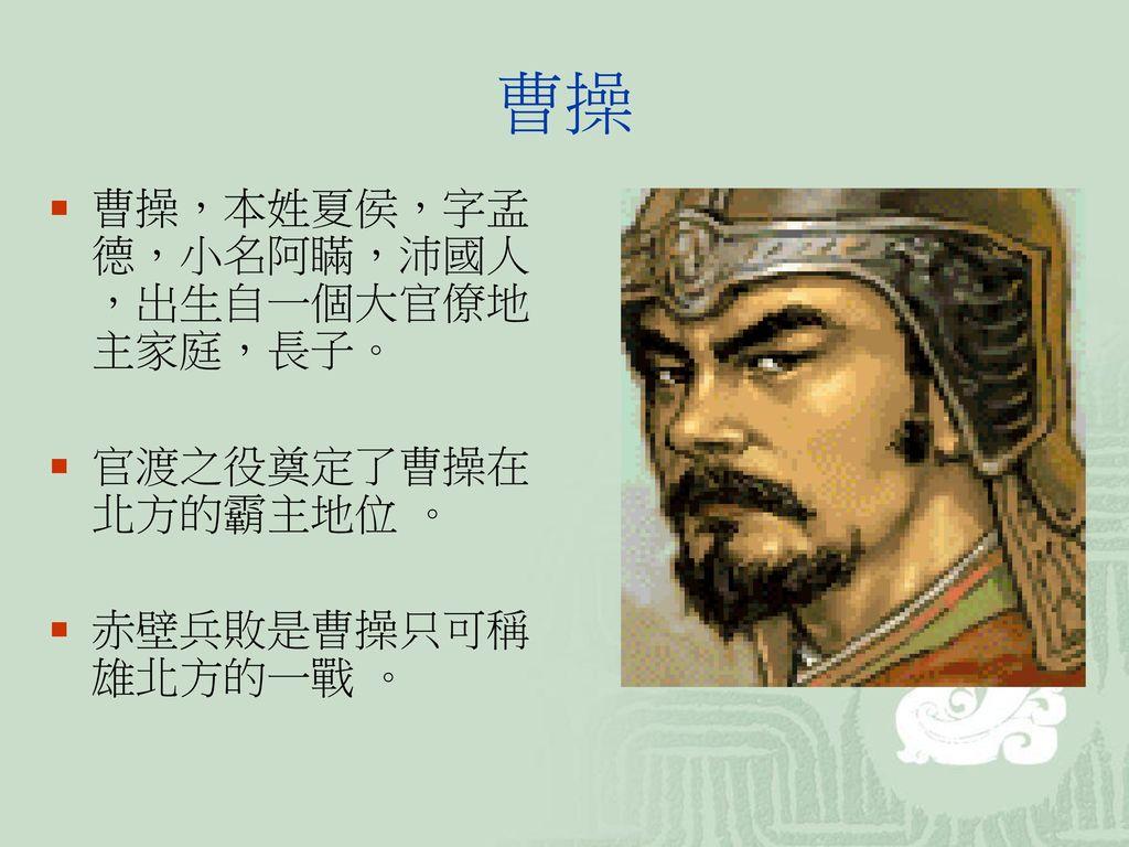 曹操 曹操,本姓夏侯,字孟德,小名阿瞞,沛國人,出生自一個大官僚地主家庭,長子。 官渡之役奠定了曹操在北方的霸主地位 。