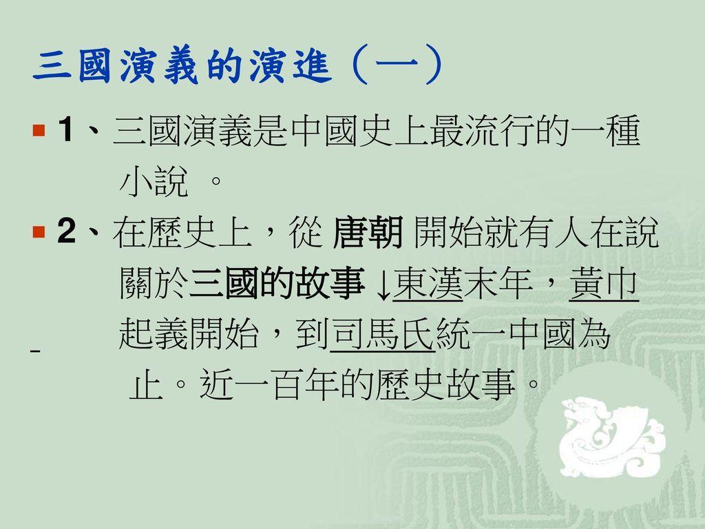 三國演義的演進(一) 1、三國演義是中國史上最流行的一種 小說 。 2、在歷史上,從 唐朝 開始就有人在說 關於三國的故事 ↓東漢末年,黃巾