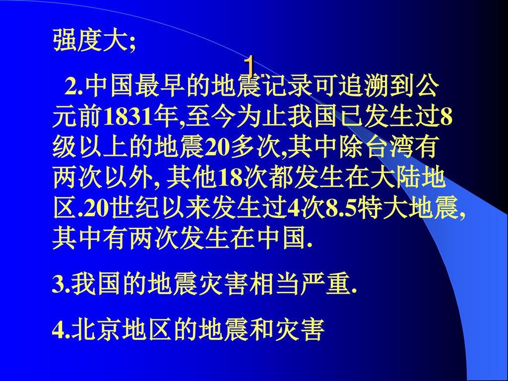 强度大; 2.中国最早的地震记录可追溯到公元前1831年,至今为止我国已发生过8级以上的地震20多次,其中除台湾有两次以外, 其他18次都发生在大陆地区.20世纪以来发生过4次8.5特大地震,其中有两次发生在中国.