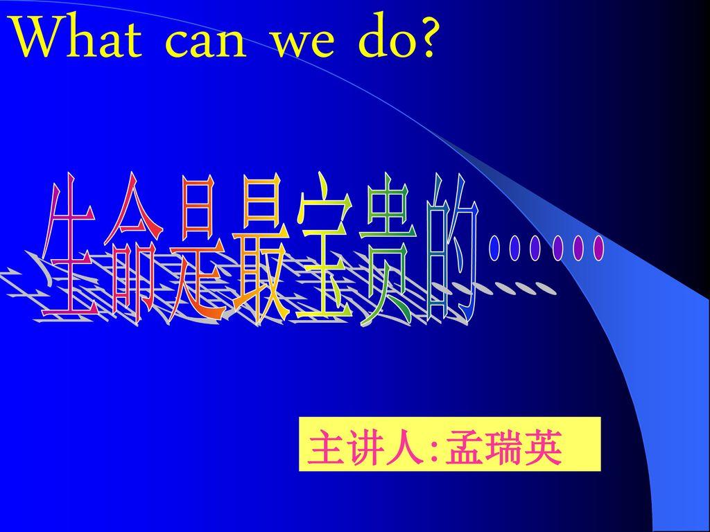 What can we do 生命是最宝贵的…… 主讲人:孟瑞英