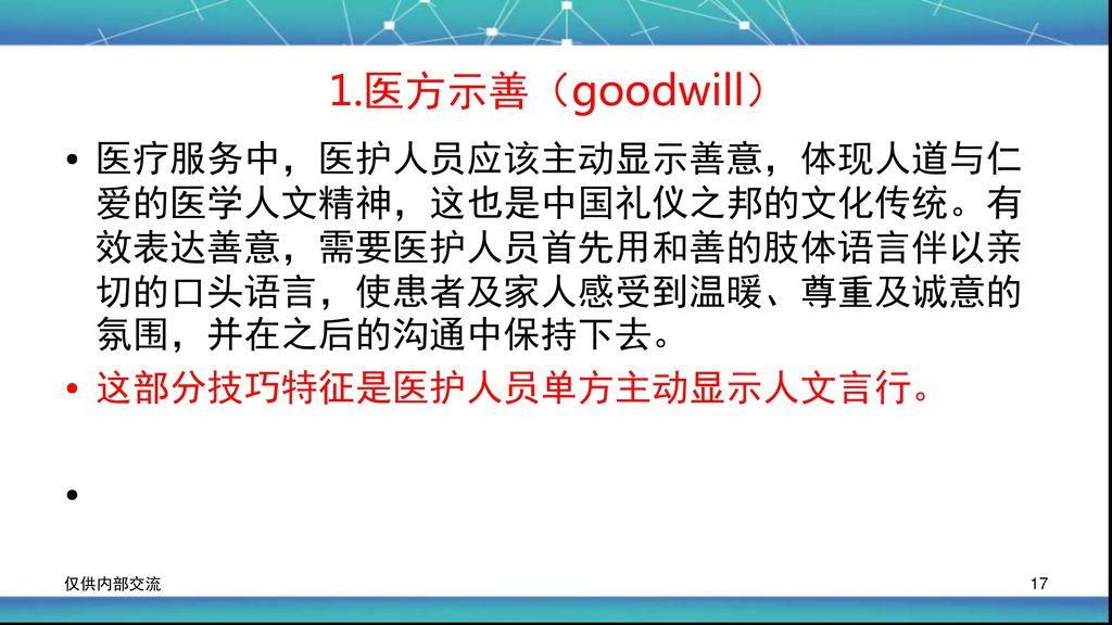 1.医方示善(goodwill) 医疗服务中,医护人员应该主动显示善意,体现人道与仁爱的医学人文精神,这也是中国礼仪之邦的文化传统。有效表达善意,需要医护人员首先用和善的肢体语言伴以亲切的口头语言,使患者及家人感受到温暖、尊重及诚意的氛围,并在之后的沟通中保持下去。