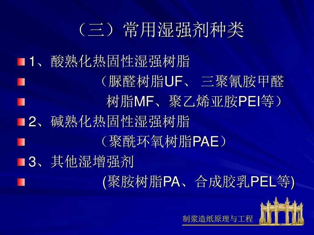 (三)常用湿强剂种类 1、酸熟化热固性湿强树脂 (脲醛树脂UF、 三聚氰胺甲醛 树脂MF、聚乙烯亚胺PEI等) 2、碱熟化热固性湿强树脂