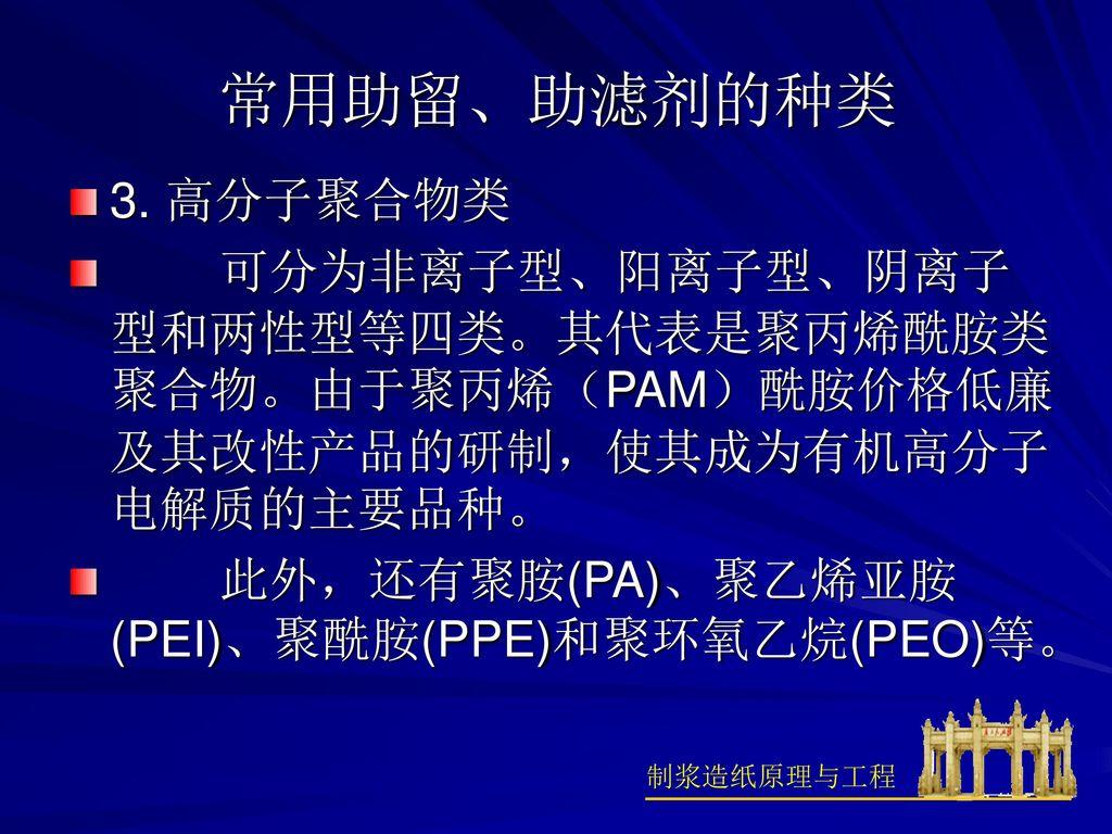 常用助留、助滤剂的种类 3. 高分子聚合物类. 可分为非离子型、阳离子型、阴离子型和两性型等四类。其代表是聚丙烯酰胺类聚合物。由于聚丙烯(PAM)酰胺价格低廉及其改性产品的研制,使其成为有机高分子电解质的主要品种。