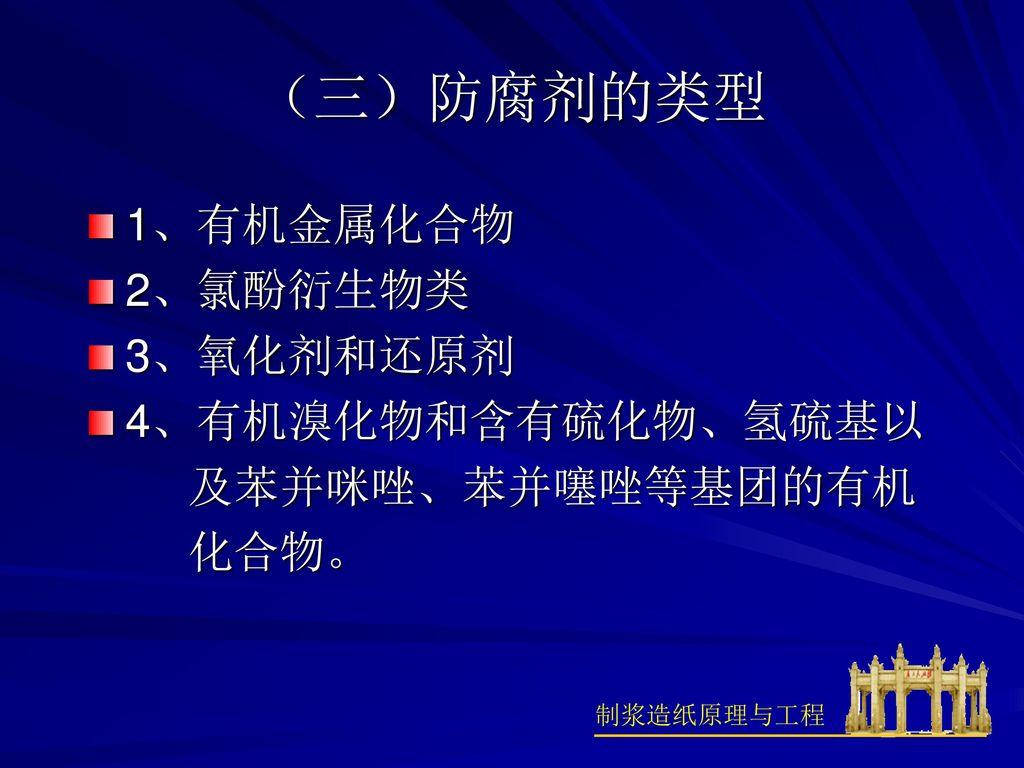 (三)防腐剂的类型 1、有机金属化合物 2、氯酚衍生物类 3、氧化剂和还原剂 4、有机溴化物和含有硫化物、氢硫基以