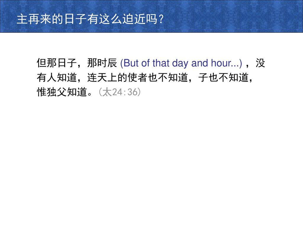 主再来的日子有这么迫近吗? 但那日子,那时辰 (But of that day and hour...) ,没有人知道,连天上的使者也不知道,子也不知道,惟独父知道。(太24:36)