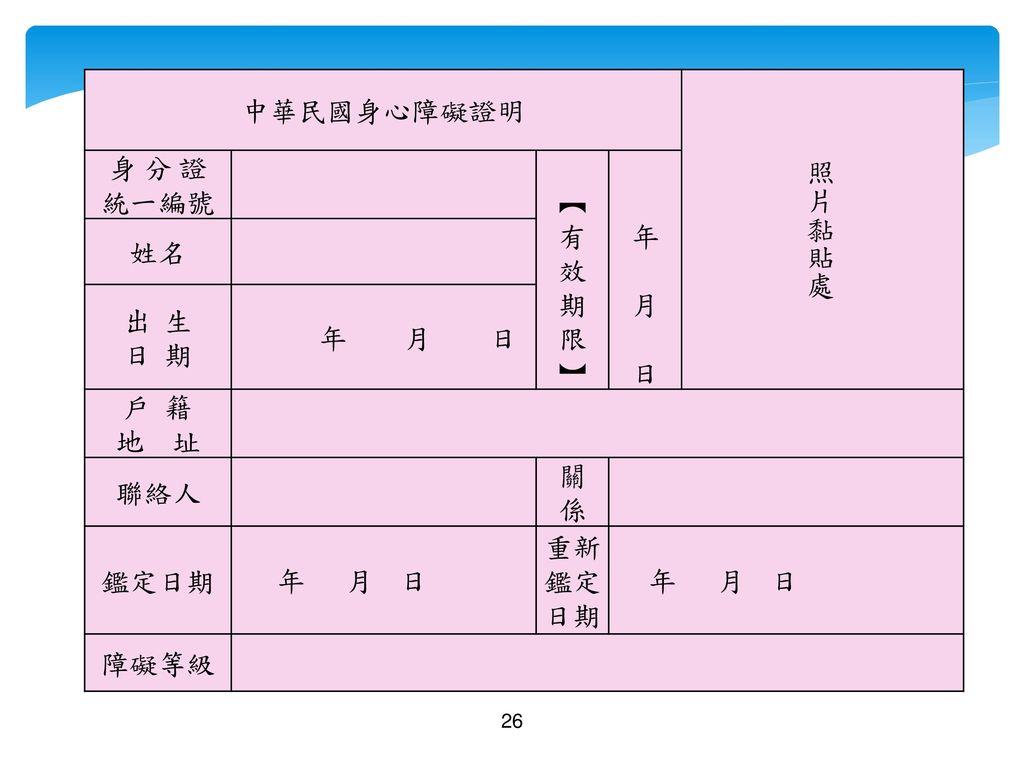 中華民國身心障礙證明 照片黏貼處 身 分 證 統一編號 ︻ 有 效 期 限 ︼ 年 月 日 姓名 出 生 日 期 年 月 日 戶 籍 地 址