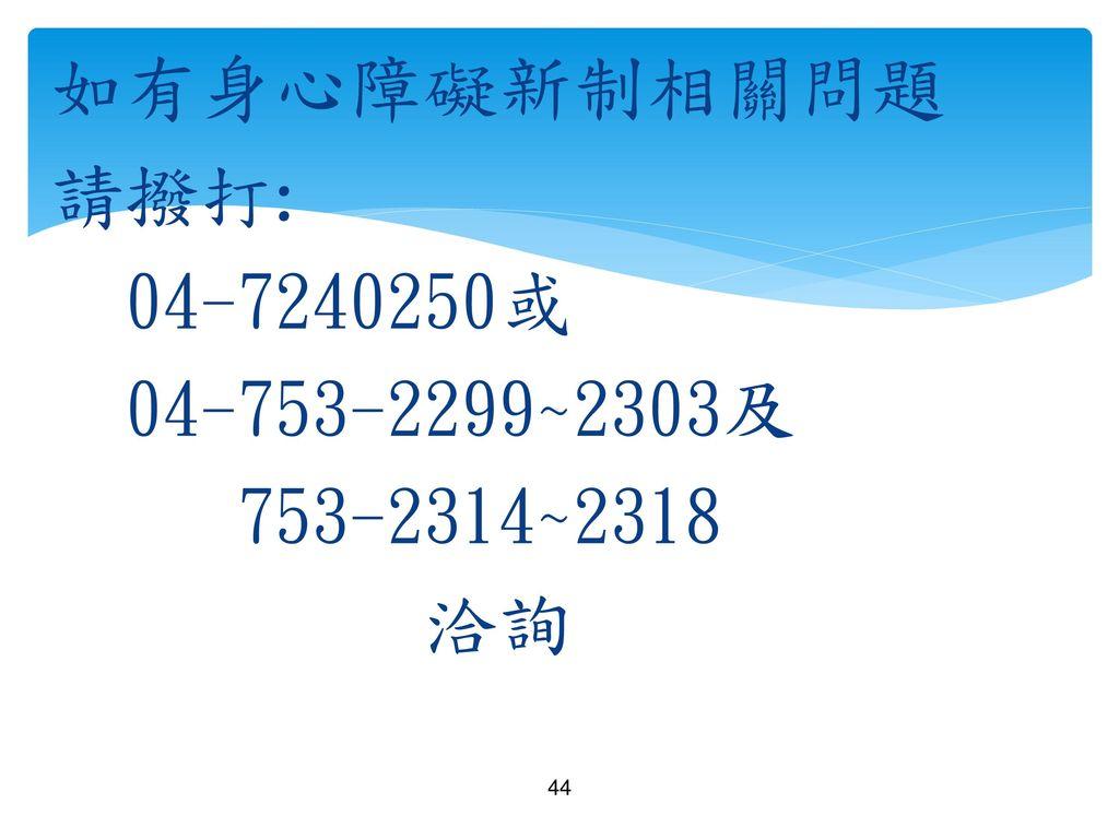 如有身心障礙新制相關問題 請撥打: 04-7240250或 04-753-2299~2303及 753-2314~2318 洽詢