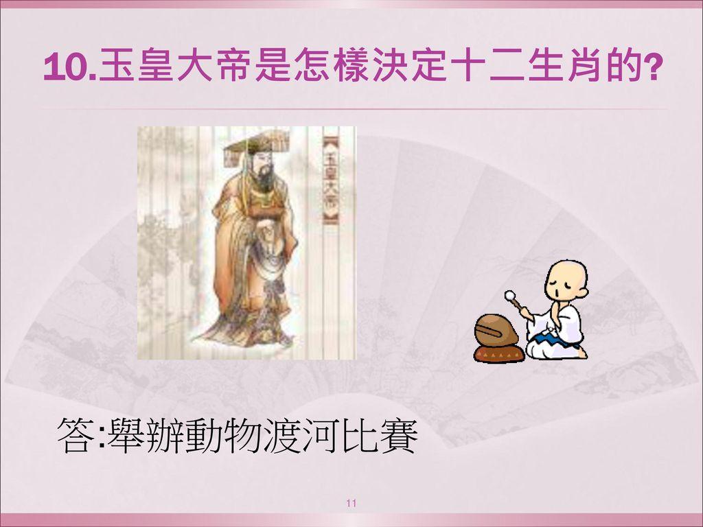 10.玉皇大帝是怎樣決定十二生肖的 答:舉辦動物渡河比賽