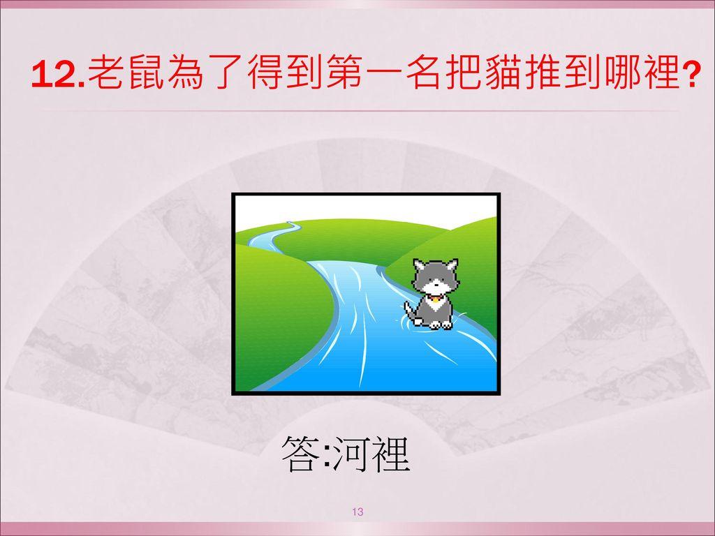 12.老鼠為了得到第一名把貓推到哪裡 答:河裡
