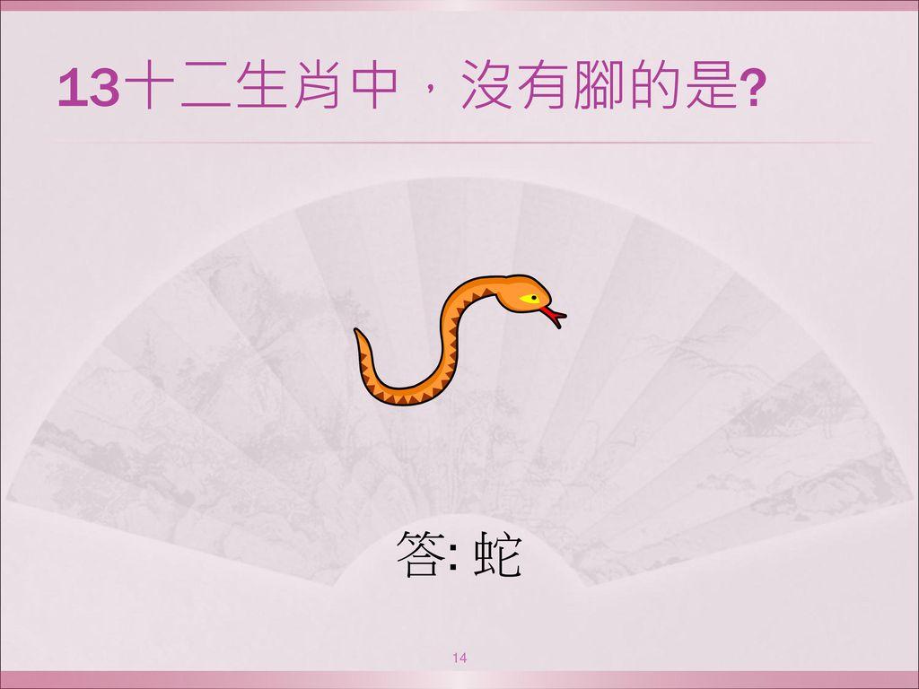 13十二生肖中,沒有腳的是 答: 蛇
