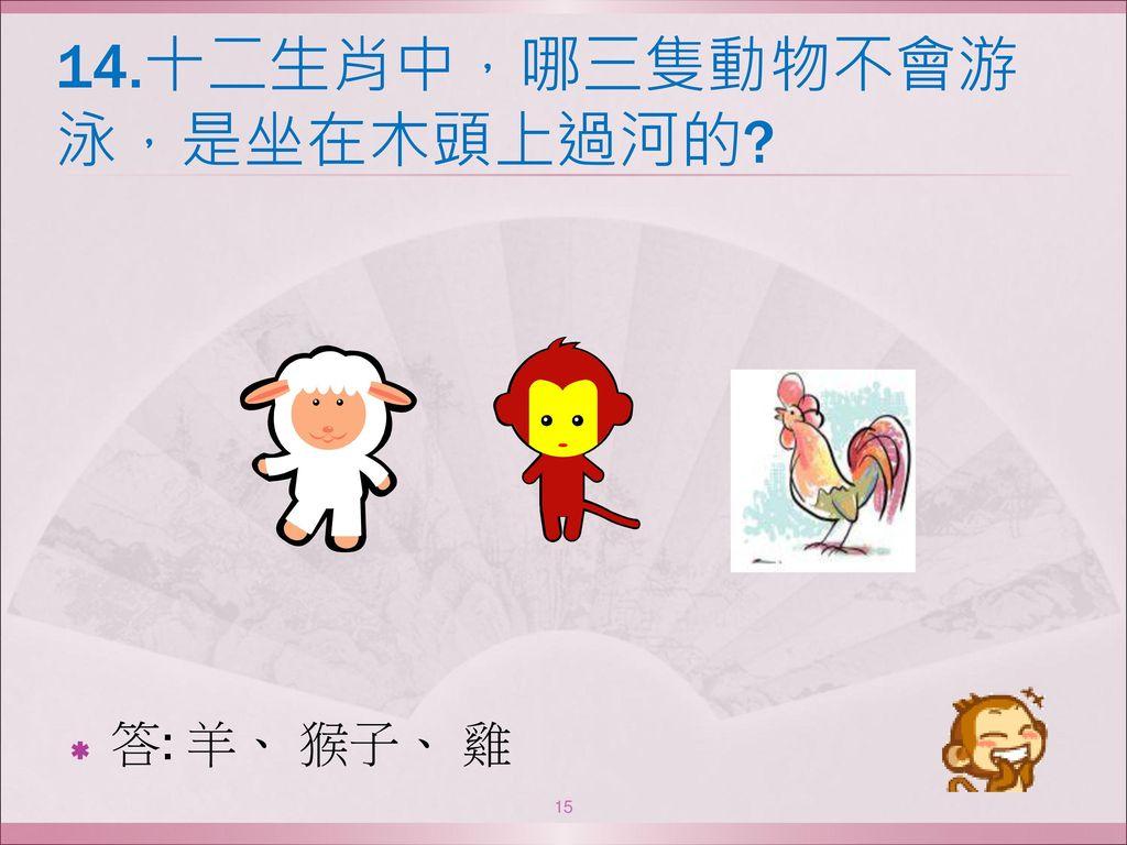 14.十二生肖中,哪三隻動物不會游泳,是坐在木頭上過河的