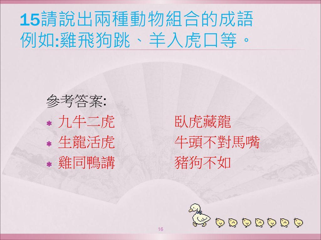 15請說出兩種動物組合的成語 例如:雞飛狗跳、羊入虎口等。