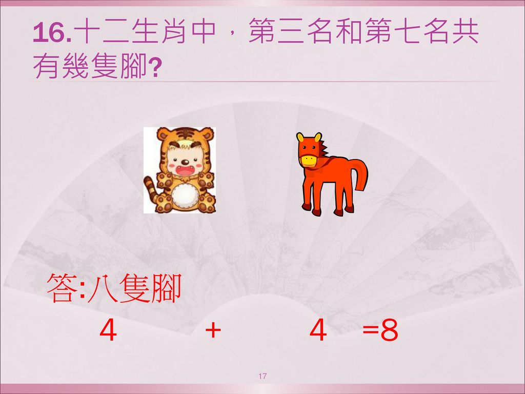16.十二生肖中,第三名和第七名共有幾隻腳 答:八隻腳 4 + 4 =8