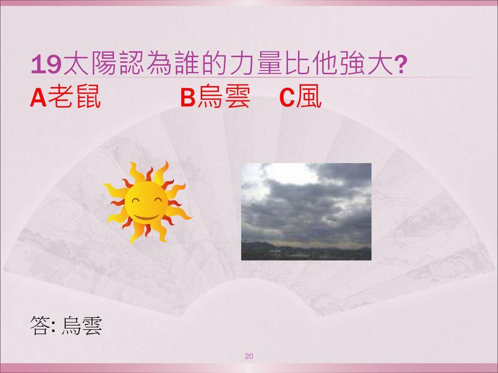 19太陽認為誰的力量比他強大 A老鼠 B烏雲 C風