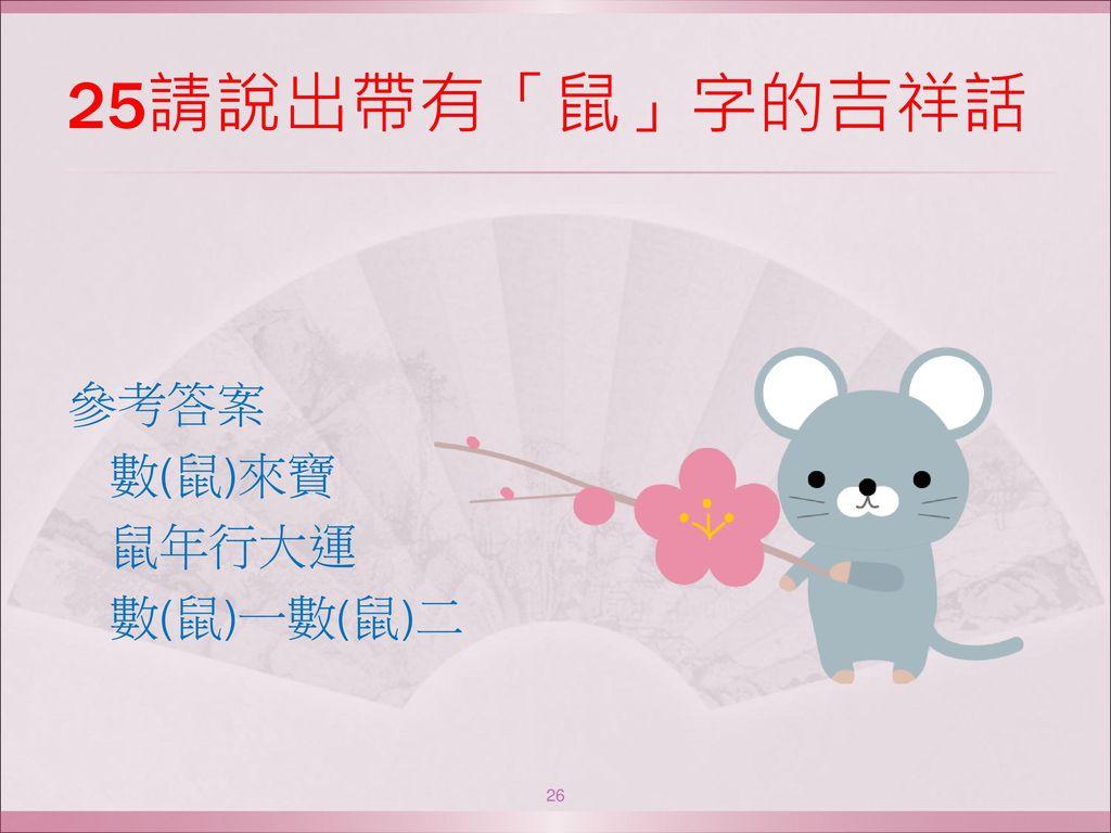 25請說出帶有「鼠」字的吉祥話 參考答案 數(鼠)來寶 鼠年行大運 數(鼠)一數(鼠)二