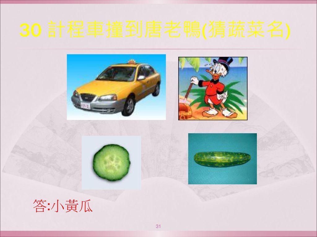 30 計程車撞到唐老鴨(猜蔬菜名) 答:小黃瓜